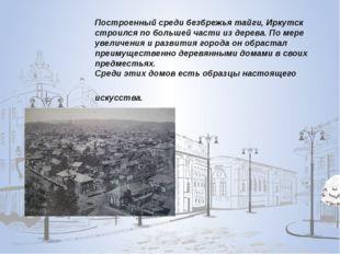 Построенный среди безбрежья тайги, Иркутск строился по большей части из дере