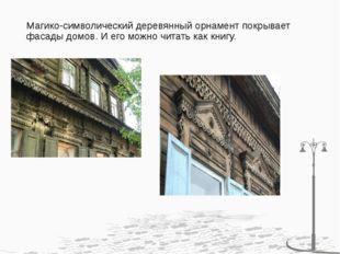 Магико-символический деревянный орнамент покрывает фасады домов. И его можно