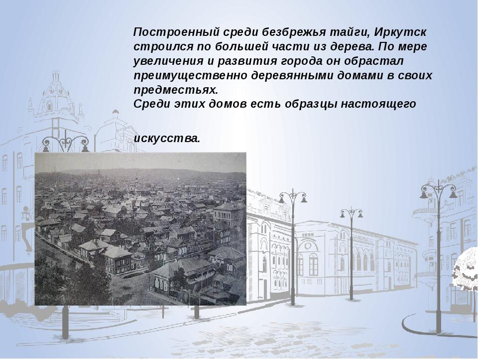 Построенный среди безбрежья тайги, Иркутск строился по большей части из дере...