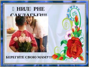 ӘНИЛӘРНЕ САКЛАГЫЗ!!! БЕРЕГИТЕ СВОЮ МАМУ!!!