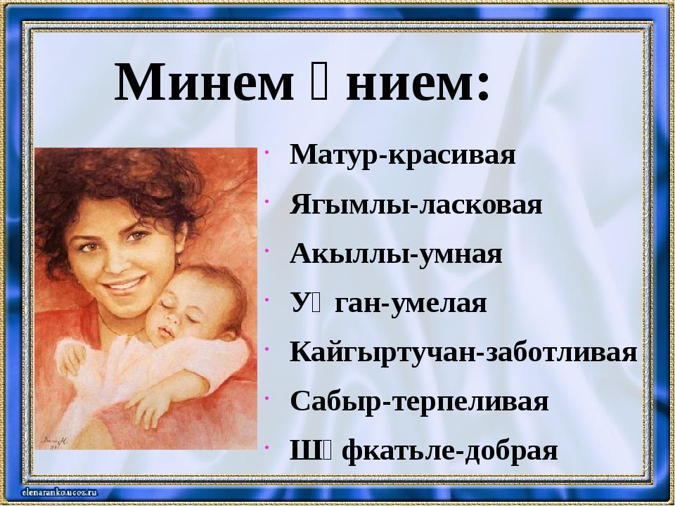 Минем әнием: Матур-красивая Ягымлы-ласковая Акыллы-умная Уңган-умелая Кайгырт...