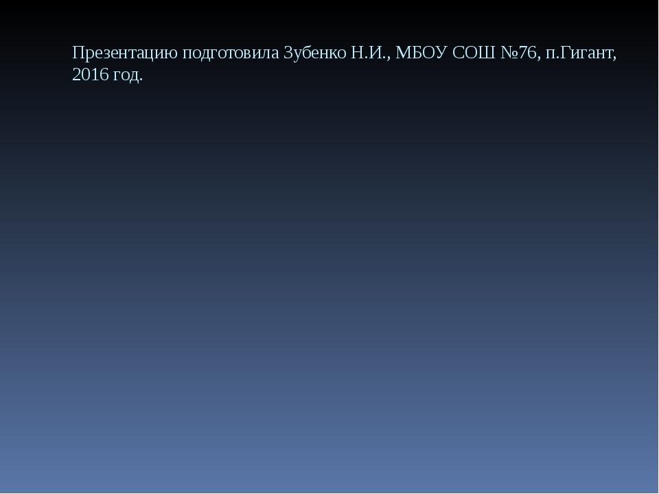 Презентацию подготовила Зубенко Н.И., МБОУ СОШ №76, п.Гигант, 2016 год.