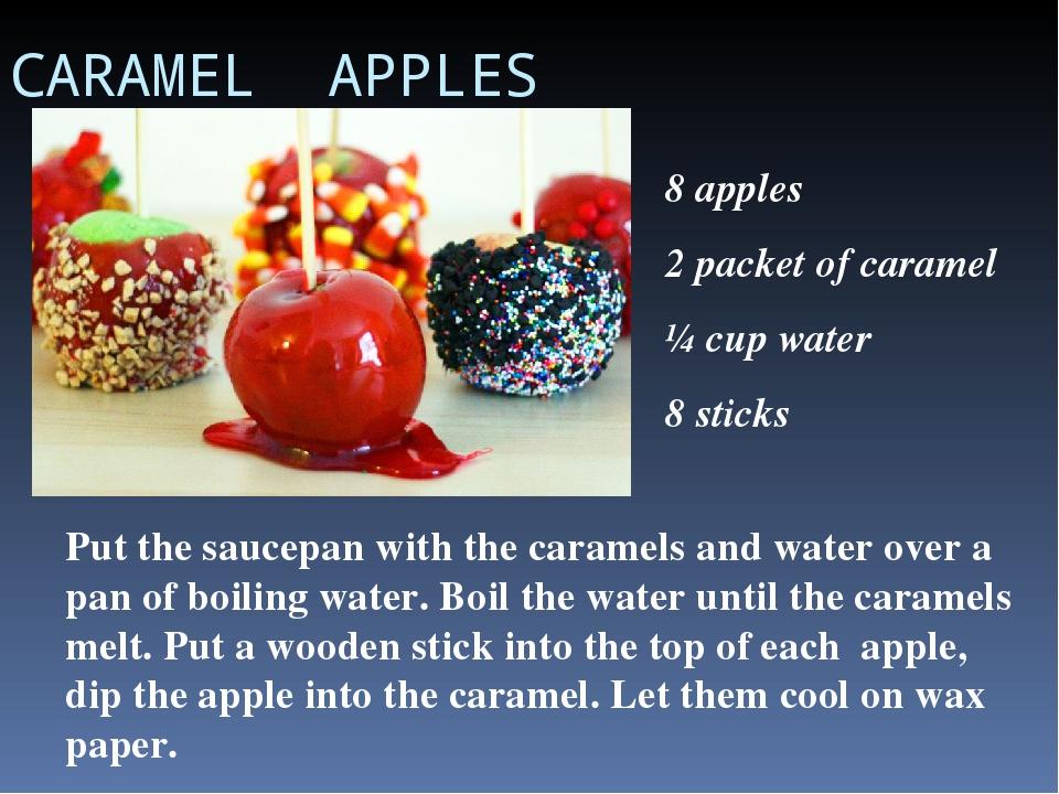 CARAMEL APPLES 8 apples 2 packet of caramel ¼ cup water 8 sticks Put the sauc...