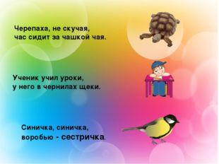 Черепаха, не скучая, час сидит за чашкой чая. Ученик учил уроки, у него в чер