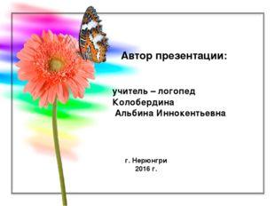 Автор презентации: учитель – логопед Колобердина Альбина Иннокентьевна г. Нер