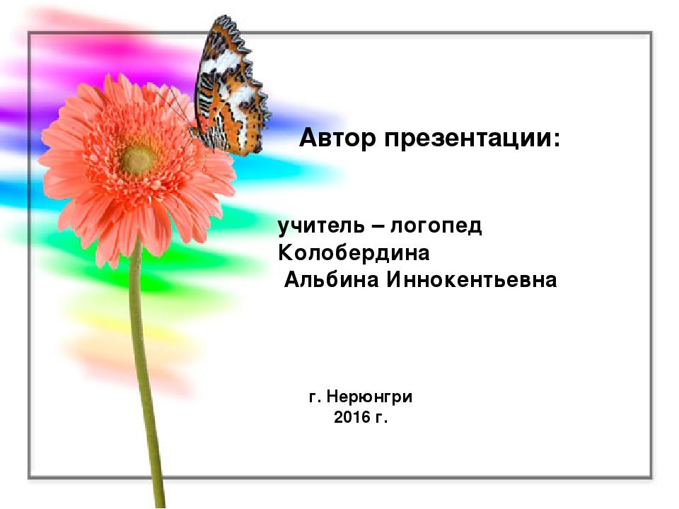 Автор презентации: учитель – логопед Колобердина Альбина Иннокентьевна г. Нер...