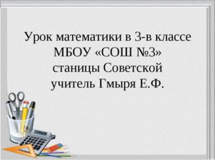 Урок математики в 3-в классе МБОУ «СОШ №3» станицы Советской учитель Гмыря Е