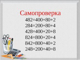 Самопроверка 482=400+80+2 284=200+80+4 428=400+20+8 824=800+20+4 842=800+40+2