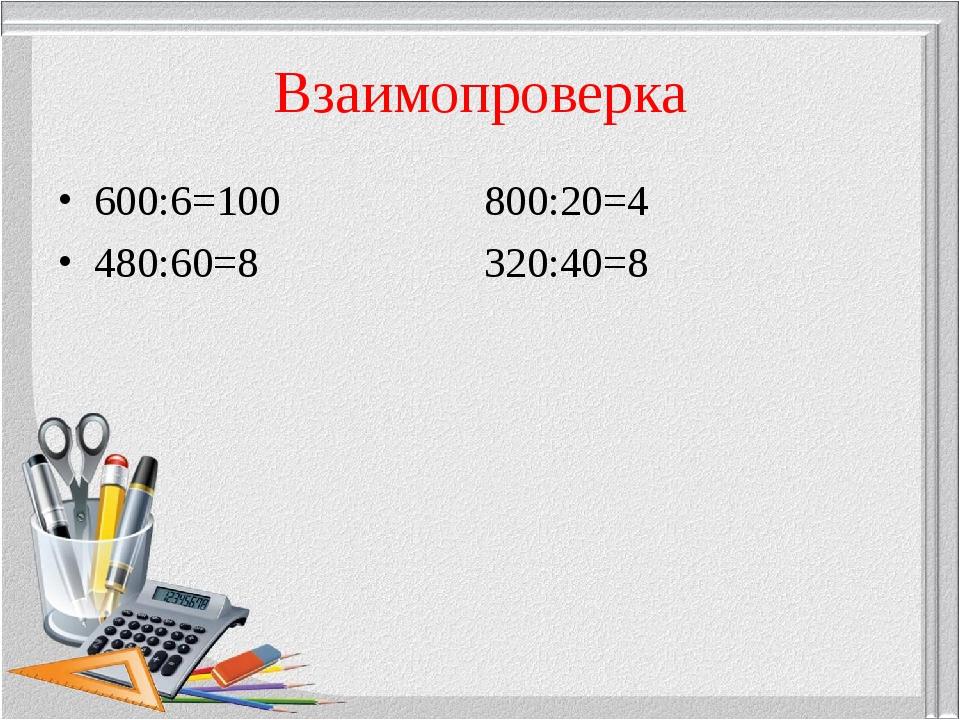 Взаимопроверка 600:6=100 800:20=4 480:60=8 320:40=8