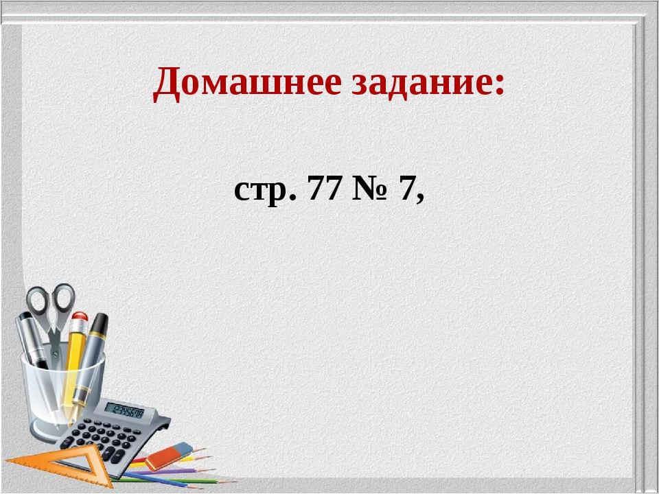 Домашнее задание: стр. 77 № 7,