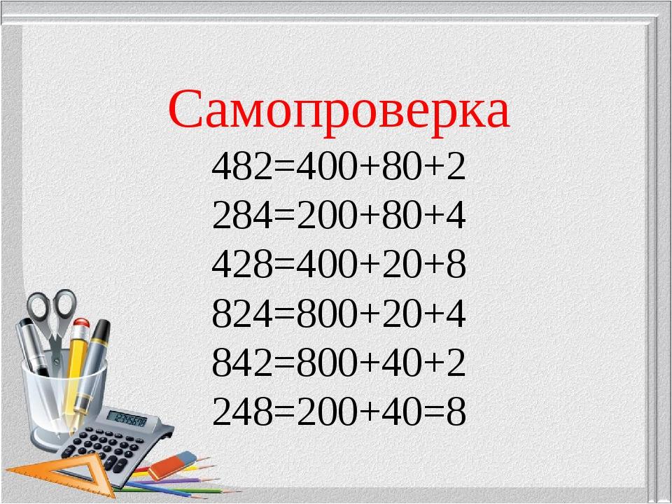 Самопроверка 482=400+80+2 284=200+80+4 428=400+20+8 824=800+20+4 842=800+40+2...
