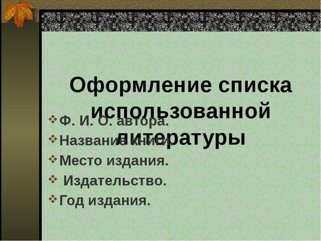 Оформление списка использованной литературы Ф. И. О. автора. Название книги....