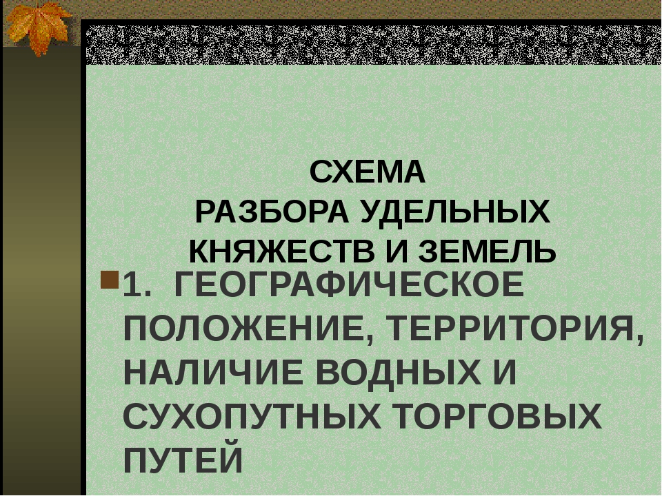 СХЕМА РАЗБОРА УДЕЛЬНЫХ КНЯЖЕСТВ И ЗЕМЕЛЬ 1. ГЕОГРАФИЧЕСКОЕ ПОЛОЖЕНИЕ, ТЕРРИТ...
