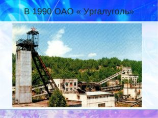 В 1990 ОАО « Ургалуголь»