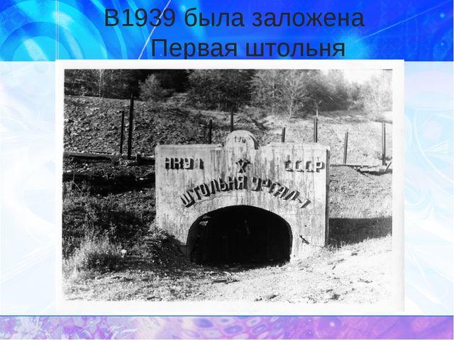 В1939 была заложена Первая штольня