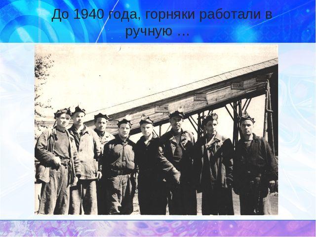 До 1940 года, горняки работали в ручную …