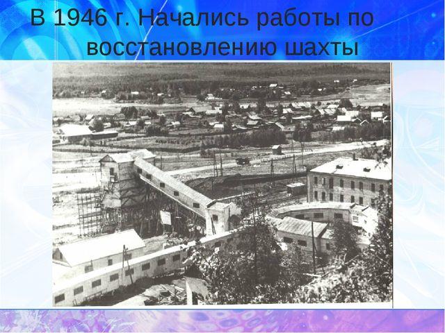 В 1946 г. Начались работы по восстановлению шахты