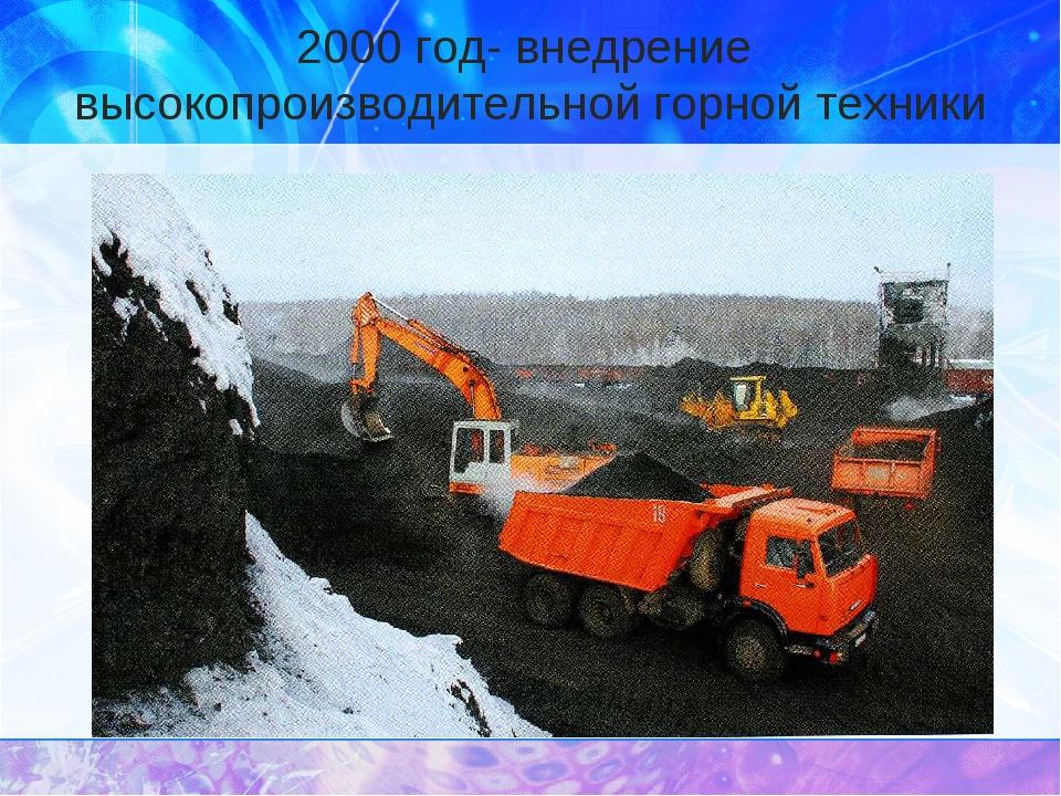2000 год- внедрение высокопроизводительной горной техники