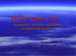 Помни корни свои… (конкурсно-игровая программа «Славянские истоки») Автор: Ма