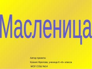 Автор проекта: Ксения Фролова, ученица 6 «б» класса МОУ СОШ №14
