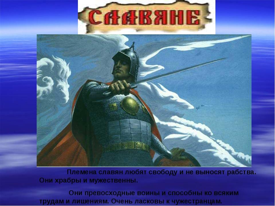 Племена славян любят свободу и не выносят рабства. Они храбры и мужественны....