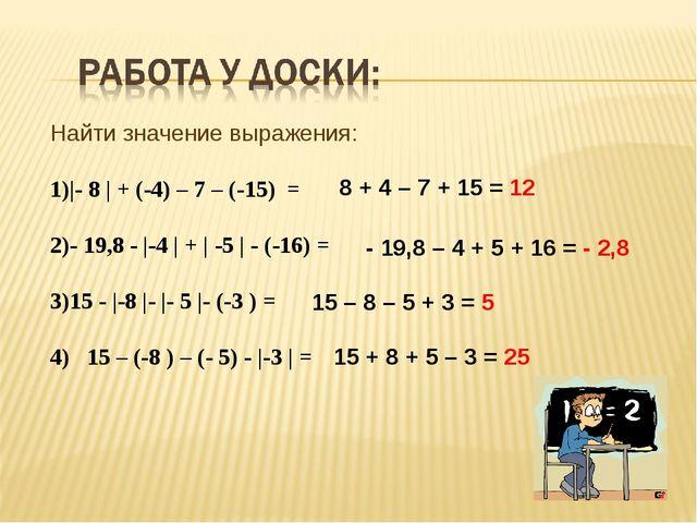 Найти значение выражения: |- 8 | + (-4) – 7 – (-15) = - 19,8 - |-4 | + | -5...