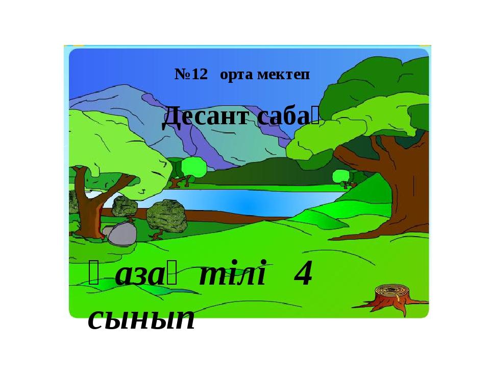 Десант сабақ №12 орта мектеп Қазақ тілі 4 сынып