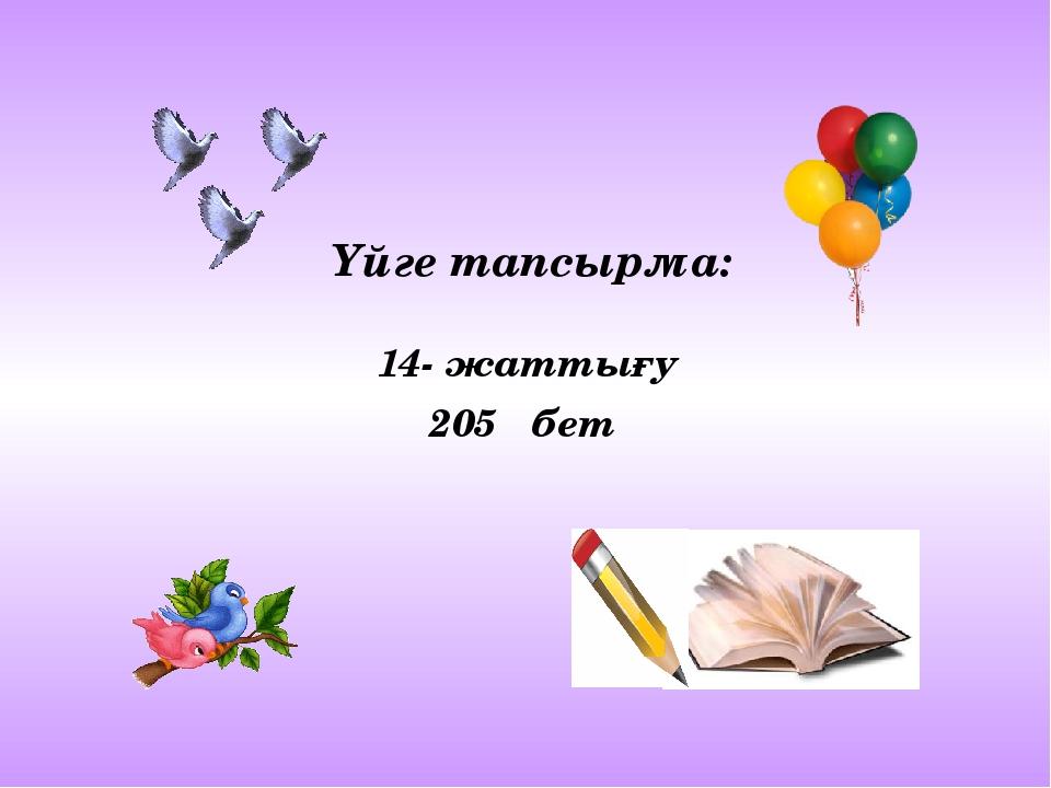 Үйге тапсырма: 14- жаттығу 205 бет