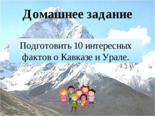 Домашнее задание Подготовить 10 интересных фактов о Кавказе и Урале.