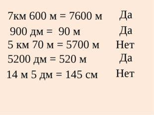 7км 600 м = 7600 м Да 900 дм = 90 м Да 5 км 70 м = 5700 м Нет 5200 дм = 520