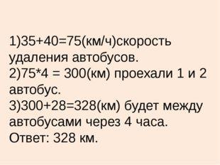 1)35+40=75(км/ч)скорость удаления автобусов. 2)75*4 = 300(км) проехали 1 и 2