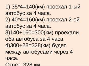 1) 35*4=140(км) проехал 1-ый автобус за 4 часа. 2) 40*4=160(км) проехал 2-ой
