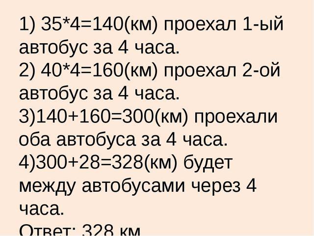 1) 35*4=140(км) проехал 1-ый автобус за 4 часа. 2) 40*4=160(км) проехал 2-ой...