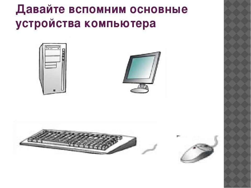 Давайте вспомним основные устройства компьютера
