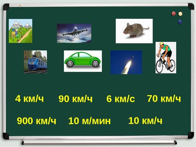 4 км/ч 90 км/ч 900 км/ч 10 км/ч 70 км/ч 10 м/мин 6 км/с
