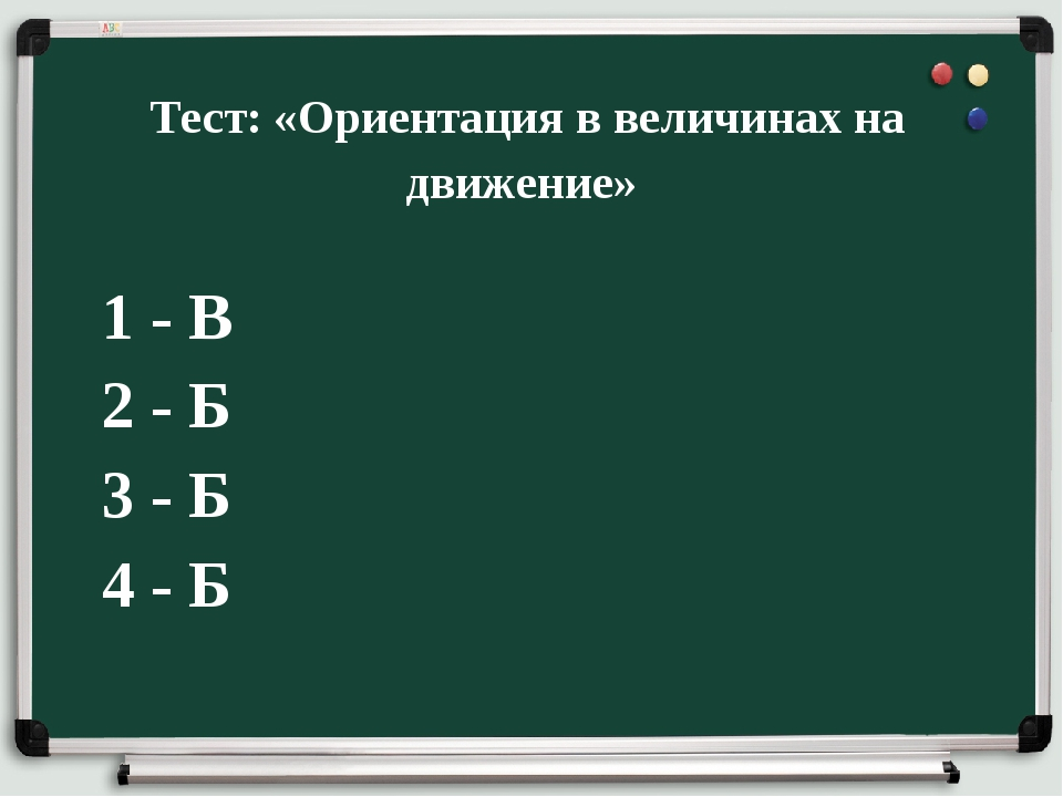 Тест: «Ориентация в величинах на движение» 1 - В 2 - Б 3 - Б 4 - Б