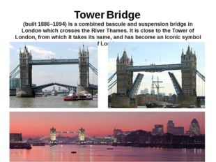 Tower Bridge (built 1886–1894) is a combined bascule and suspension bridge in
