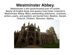 Westminster Abbey. Westminster is the governmental part of London. Nearly all