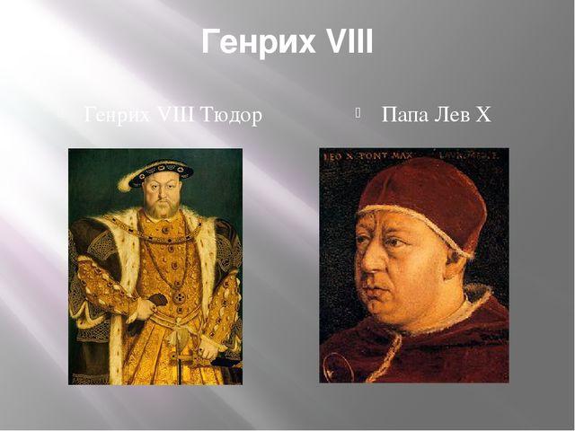 Генрих VIII Генрих VIII Тюдор Папа Лев Х