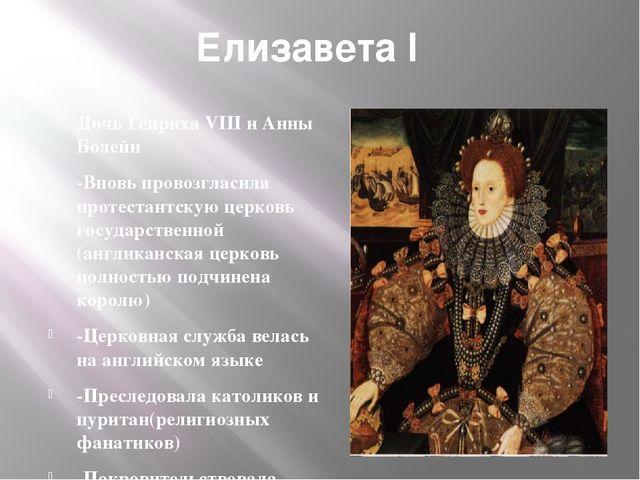 Елизавета I Дочь Генриха VIII и Анны Болейн -Вновь провозгласила протестантск...