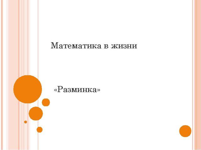 Математика в жизни «Разминка»