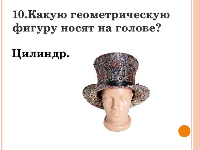 10.Какую геометрическую фигуру носят на голове? Цилиндр.