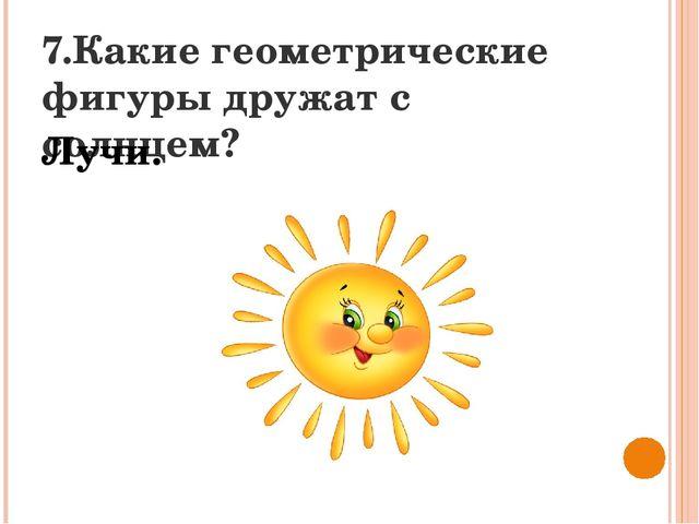 7.Какие геометрические фигуры дружат с солнцем? Лучи.