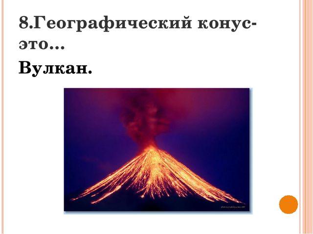 8.Географический конус-это… Вулкан.