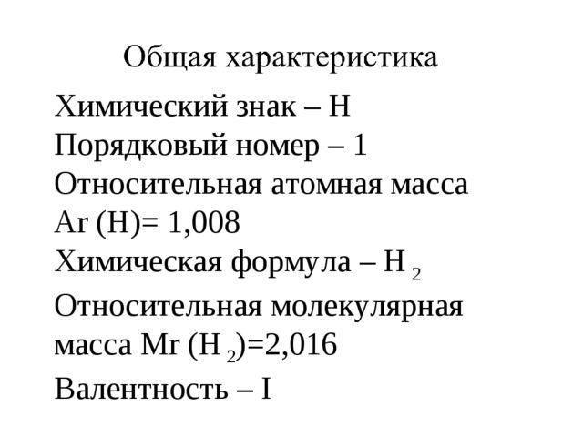 Химический знак – Н Порядковый номер – 1 Относительная атомная масса Ar (H)=...