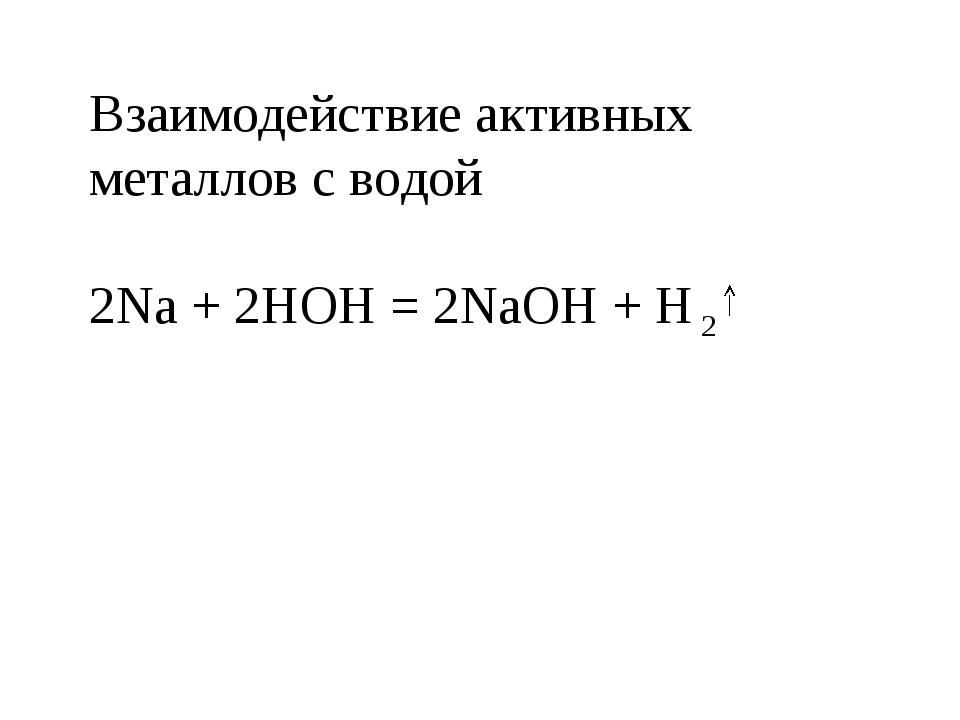 Взаимодействие активных металлов с водой 2Na + 2HOH = 2NaOH + H 2
