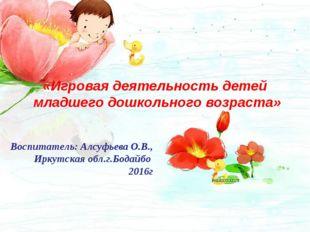 «Игровая деятельность детей младшего дошкольного возраста» Воспитатель: Алсуф