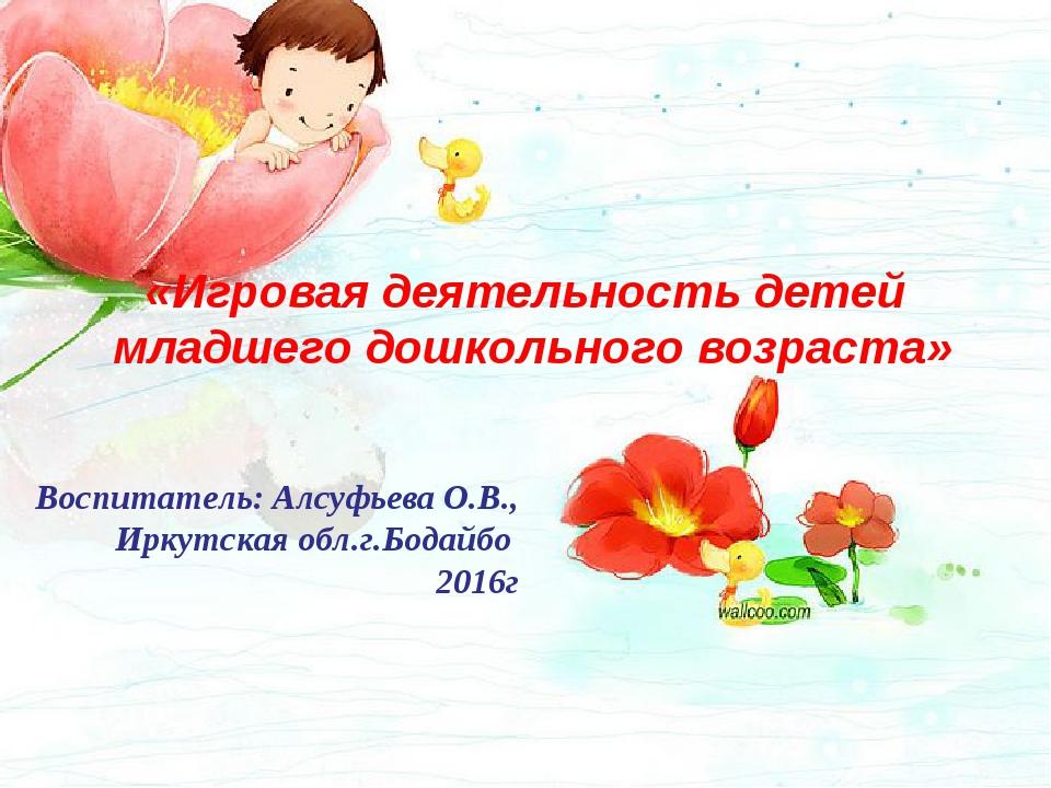 «Игровая деятельность детей младшего дошкольного возраста» Воспитатель: Алсуф...
