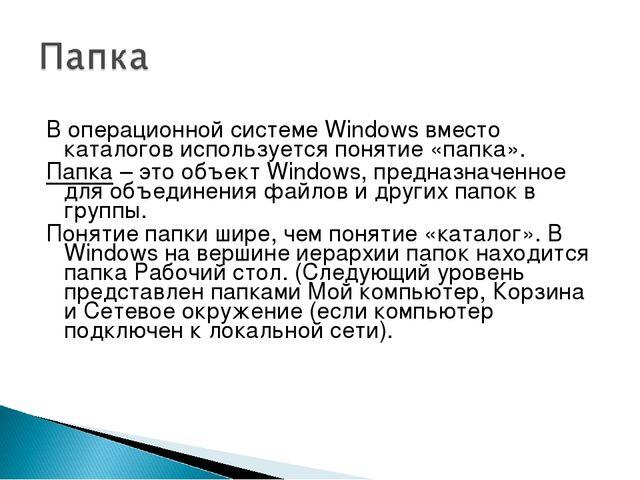 В операционной системе Windows вместо каталогов используется понятие «папка»....