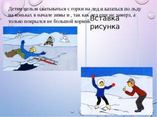 Детям нельзя скатываться с горки на лед и кататься по льду на коньках в начал